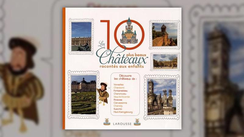 Elisabeth de Lambilly et Alain Boyer, Les 10 plus beaux châteaux de France racontés aux enfants