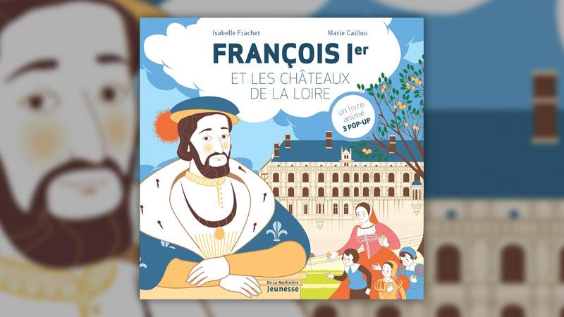 Isabelle Frachet et Marie Caillou, François Ier et les châteaux de la Loire