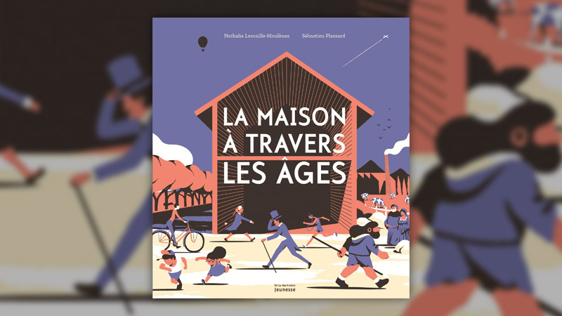 Nathalie Lescaille‐Moulènes et Sébastien Plassard, La maison à travers les âges
