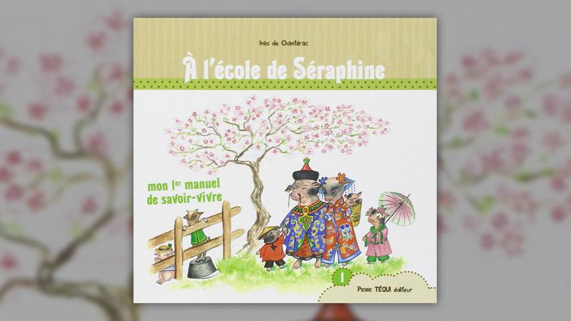 Inès de Chantérac, A l'école de Séraphine, mon premier manuel de savoir-vivre