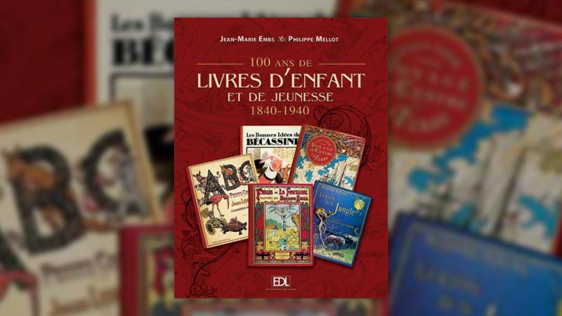 Jean‐Marie Embs et Philippe Mellot, 100 ans de livres d'enfant et de jeunesse, 1840–1940