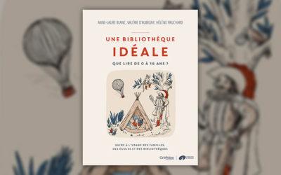 Anne‐Laure Blanc, Valérie d'Aubigny, Hélène Fruchard, Une bibliothèque idéale – Que lire de 0 à 16 ans?