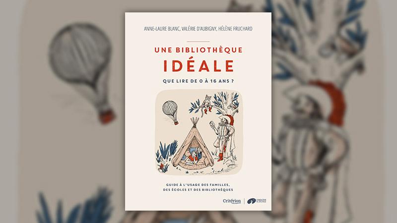 Anne-Laure Blanc, Valérie d'Aubigny, Hélène Fruchard, Une bibliothèque idéale – Que lire de 0 à 16 ans?