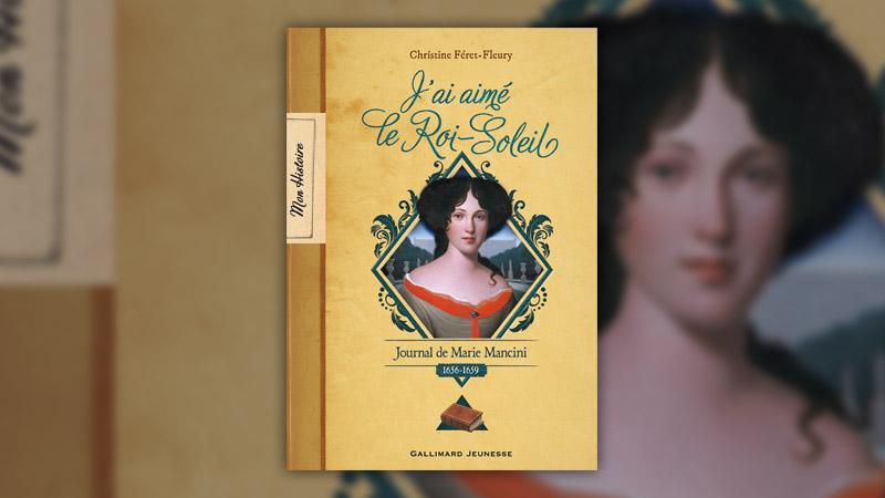 Christine Féret-Fleury, J'ai aimé le Roi-Soleil, journal de Marie Mancini (1656–1659)